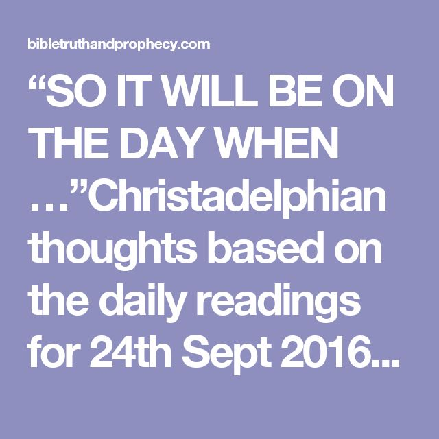"""SO IT WILL BE ON THE DAY WHEN …""Christadelphian thoughts based on the daily readings for 24th Sept 2016 – Bible Truth and Prophecy"