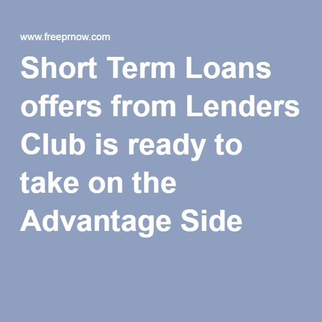 Short Term Loans offers from Lenders Club is ready to take on the Advantage Side