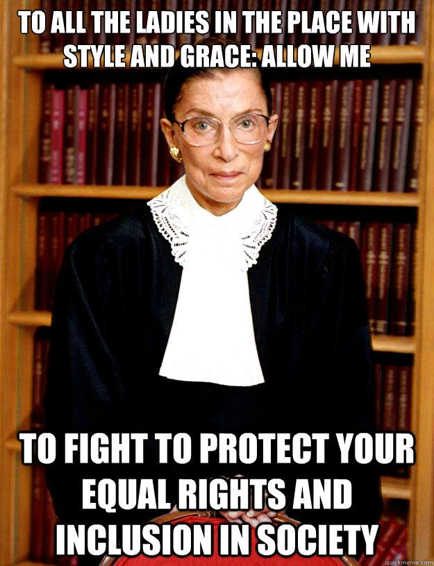 Notorious R.B.G.  Seriously, this woman is my hero.