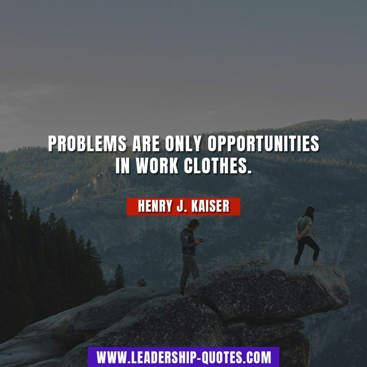 Problems are only opportunities in work clothes. Henry J. Kaiser
