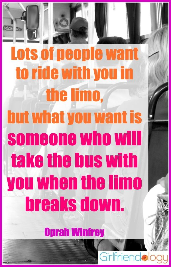 Lots of people want to ride with you in the limo, but what you want is someone who will take the bus with you when the limo breaks down. Oprah Winfrey #quote #friendship
