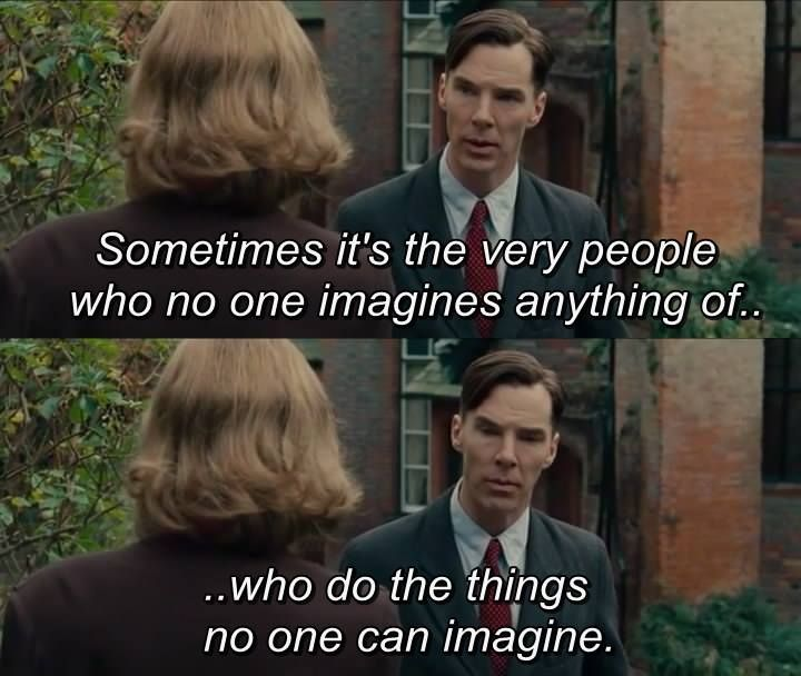The Imitation Game. I feel like this was the underlying theme of the movie, thrumming like a pulse underneath the story -- underneath the skin. A great message. Alan Turing is a war hero.