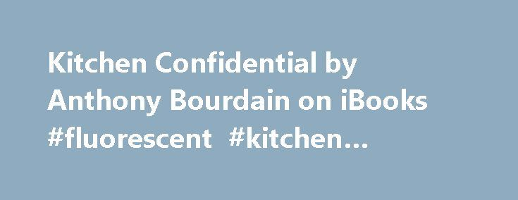 "Kitchen Confidential by Anthony Bourdain on iBooks #fluorescent #kitchen #lighting http://kitchen.remmont.com/kitchen-confidential-by-anthony-bourdain-on-ibooks-fluorescent-kitchen-lighting/  #kitchen confidential # Kitchen Confidential This book is available for download with iBooks on your Mac or iOS device, and with iTunes on your computer. Books can be read with iBooks on your Mac or iOS device. Description Kitchen Confidential reveals what Bourdain calls ""twenty-five years of sex…"