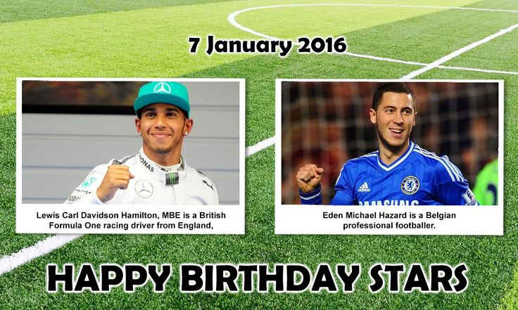 Happy Birthday Sports Stars. #LewisHamilton : is a British Formula One racing driver from England, currently racing for the MERCEDES AMG PETRONAS team. He is the 2008, 2014 and 2015 Formula One World Champion.  #EdenHazard : is a Belgian professional Footballer who plays for Chelsea Football Club and the Belgium National Football Team. He won the National Union of Professional Footballers(UNFP) Young Player of the Year award becoming the first non-French player to win the award.