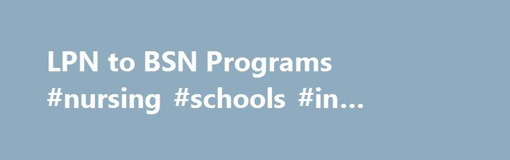 LPN to BSN Programs #nursing #schools #in #houston #bsn http://china.remmont.com/lpn-to-bsn-programs-nursing-schools-in-houston-bsn/  # LPN to BSN Schools The online source for LPN (LVN) to BSN programs. One of the most popular nursing programs today is the LVN or LPN to Bachelors of Science in Nursing program. As you probably know, LVN (licensed vocational nurse) and LPN (licensed practical nurse) are the same credential. The only difference is the state that you reside in and what they…