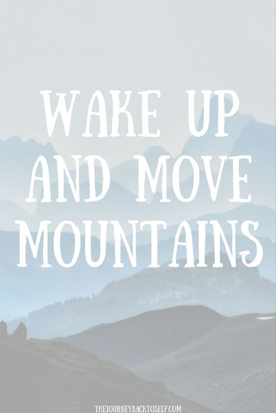Wake up and move mountains. http://thedailyquotes.com