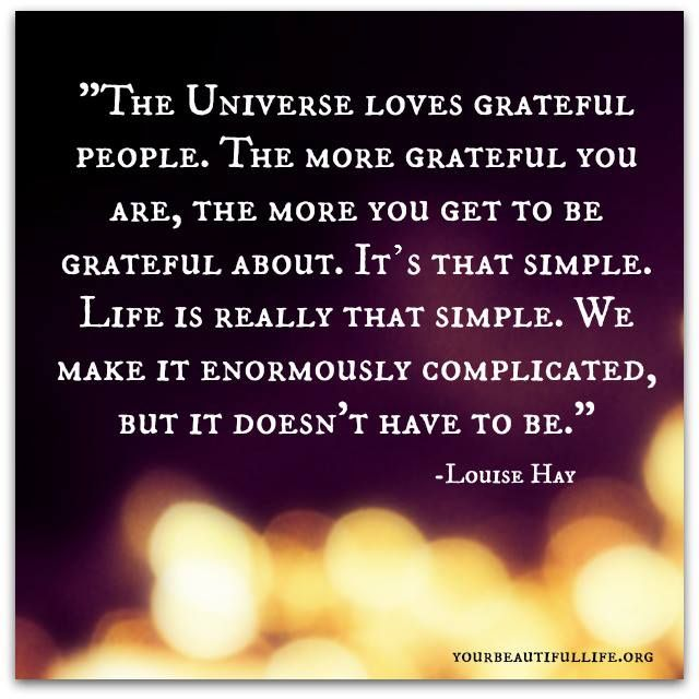The universe loves grateful people.  The more grateful you are, the more you get to be grateful about.  It's that simple.  Life is really that simple.  We make it enormously complicated, but it doesn't have to be.