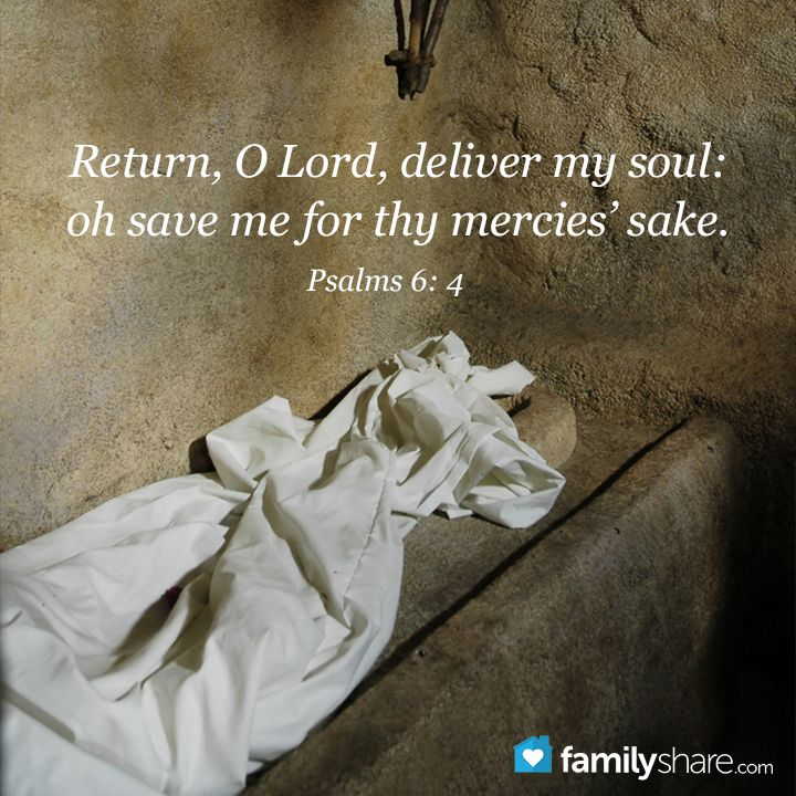 Psalm 6: 4 - Return, O Lord, deliver my soul: oh save me for thy mercies' sake.