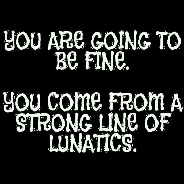 You are going to be fine. You come from a long line of lunatics.