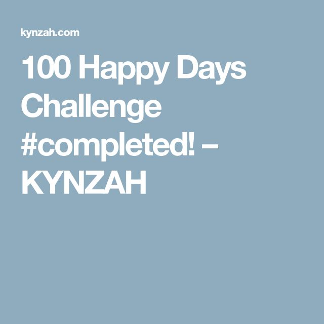 100 Happy Days Challenge #completed! – KYNZAH