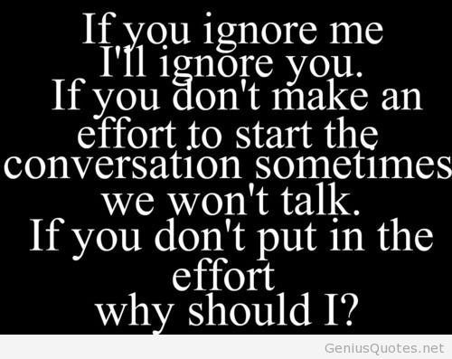 If you ignore me, why should I put in the effort?