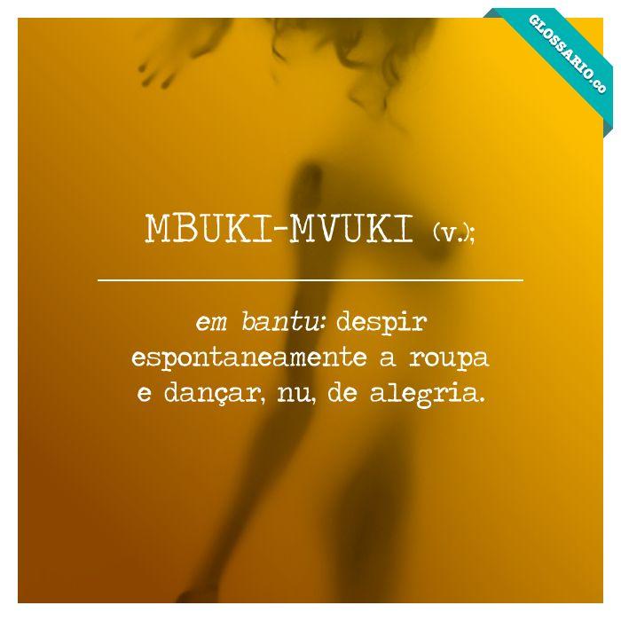 MBUKI-MVUKI (v.); em bantu: despir espontaneamente a roupa e dançar, nu, de alegria.