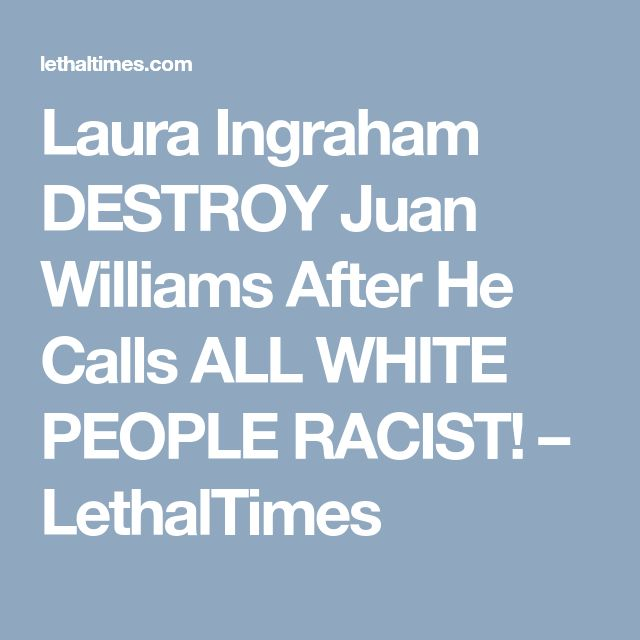 Laura Ingraham DESTROY Juan Williams After He Calls ALL WHITE PEOPLE RACIST! – LethalTimes