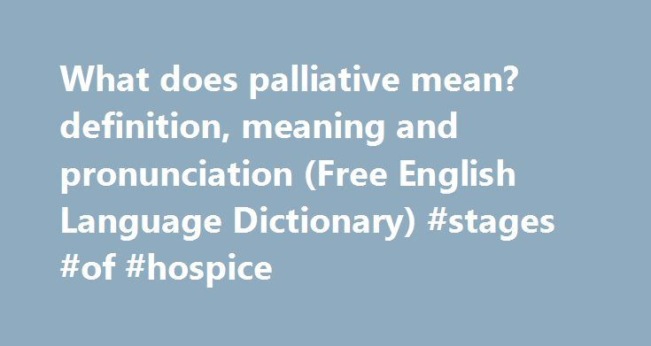 What does palliative mean? definition, meaning and pronunciation (Free English Language Dictionary) #stages #of #hospice http://hotels.remmont.com/what-does-palliative-mean-definition-meaning-and-pronunciation-free-english-language-dictionary-stages-of-hospice/  #what does palliative care mean # PALLIATIVE Dictionary entry overview: What does palliative mean? PALLIATIVE (noun) The noun PALLIATIVE has 1 sense: 1. remedy that alleviates pain without curing Familiarity information: PALLIATIVE…
