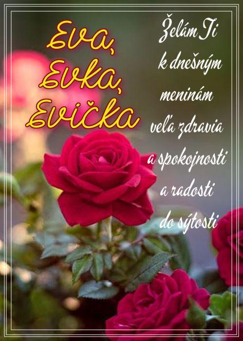 Eva, Evka, Evička Želám Ti k dnešným meninám veľa zdravia a spokojnosti a radosti do sýtosti