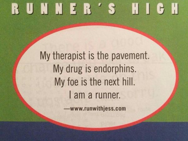 My therapist is the pavement. My drug is endorphins. My foe is the next hill. I am a runner.