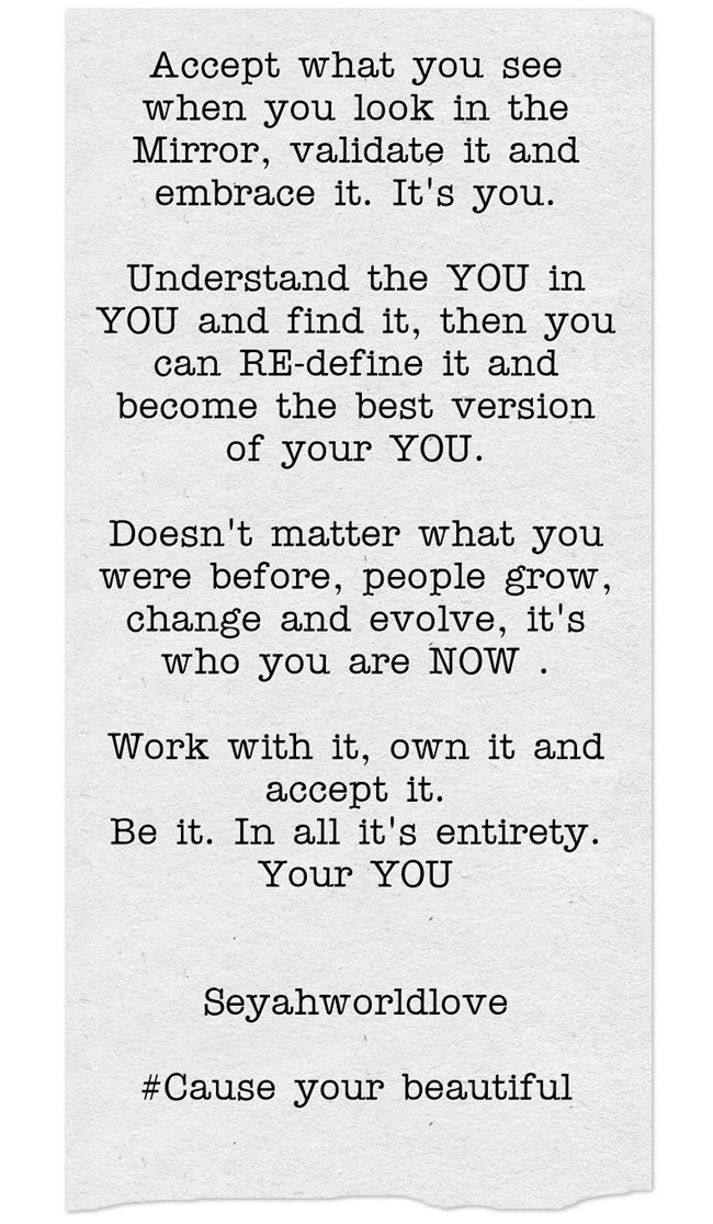 Accept what you see when you look in the Mirror, validate it and embrace it. It's you. Understand the YOU in YOU and find it, then you can RE-define it and become the best version of your YOU. Doesn't matter what you were before, people grow, change and evolve, it's who you are NOW . Work with it, own it and accept it. Be it. In all it's entirety. Your YOU Seyahworldlove #Cause your beautiful