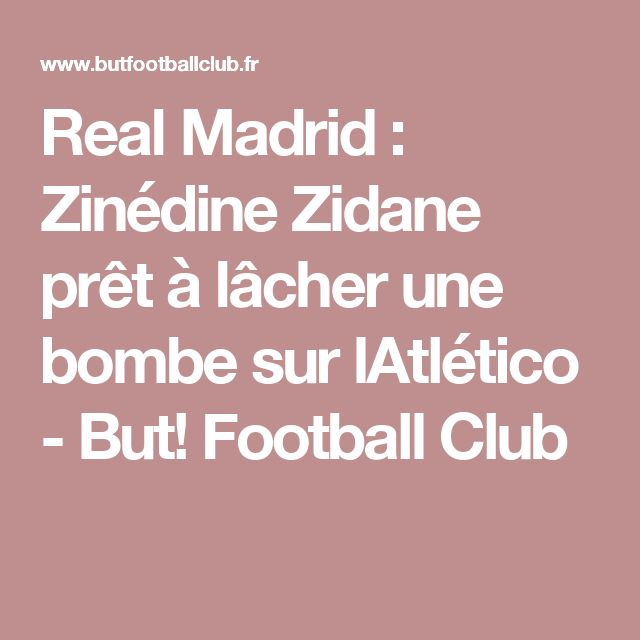 Real Madrid : Zinédine Zidane prêt à lâcher une bombe sur lAtlético - But! Football Club