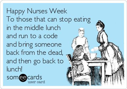 Happy Nurses Week To those that can stop eating in the middle lunch and run to a code and bring someone back from the dead, and then go back to lunch! | Nurses Week Ecard