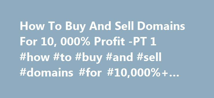 How To Buy And Sell Domains For 10, 000% Profit -PT 1 #how #to #buy #and #sell #domains #for #10,000%+ #profit, #pt #1 http://coupons.remmont.com/how-to-buy-and-sell-domains-for-10-000-profit-pt-1-how-to-buy-and-sell-domains-for-10000-profit-pt-1/  # How To Buy And Sell Domains For 10,000%+ Profit -PT 1 by: Jonathan Street This truly is the business to get into in 2005. It's a red hot opportunity that can make you anything from $150 to $3000+ a week part time. And this article will walk you…