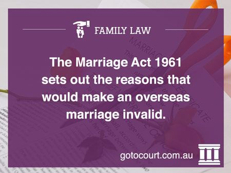 The rules that govern whether or not an overseas marriage is valid under Australian law are found in the Marriage Act 1961.   Read more: Recognition of an Overseas Marriage | Family Lawyers, Link: https://www.gotocourt.com.au/family-law/recognition-of-an-overseas-marriage/