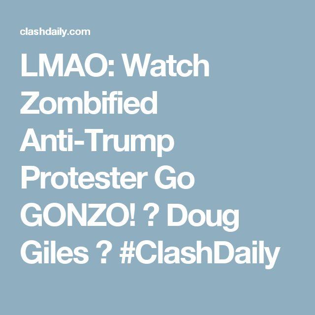 LMAO: Watch Zombified Anti-Trump Protester Go GONZO! ⋆ Doug Giles ⋆ #ClashDaily
