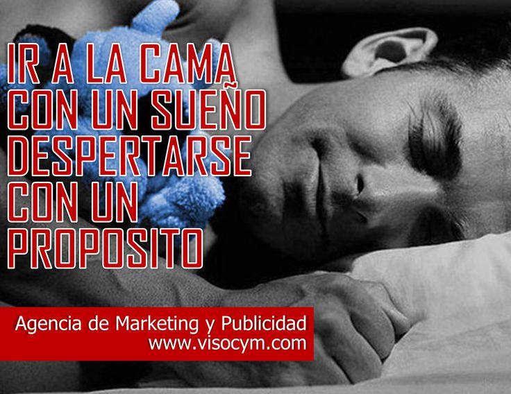 Ir a la cama con un sueño, despertarse con un propósito  Agencia de Marketing y Publicidad Masiva www.visocym.com