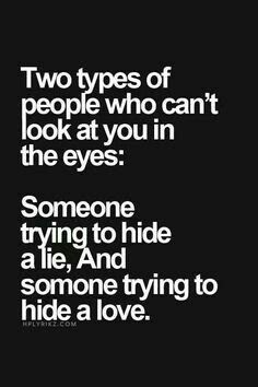 If They Can't Look You Straight In The Eyes and Speak.. They're Hiding Something, Refusing To Admit That They Messed Up, Omitting The Truth Is The Same As Lying. I Don't Like Being Lied To - At All!!