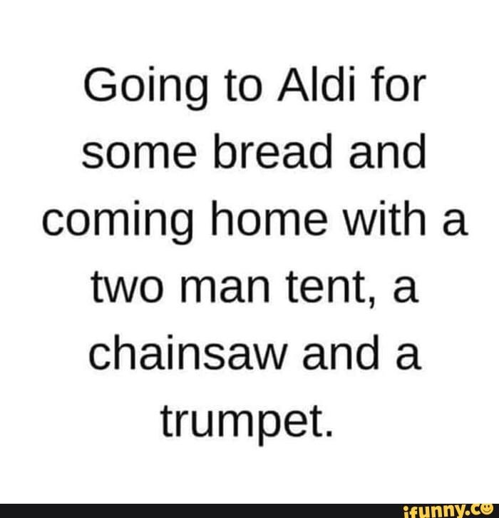 Going To Aldi For Some Bread And Coming Home With A Two Man Tent A Chainsaw And A Trumpet Ifunny In 2020 Funny Quotes Sarcastic Humor Two Man Tent