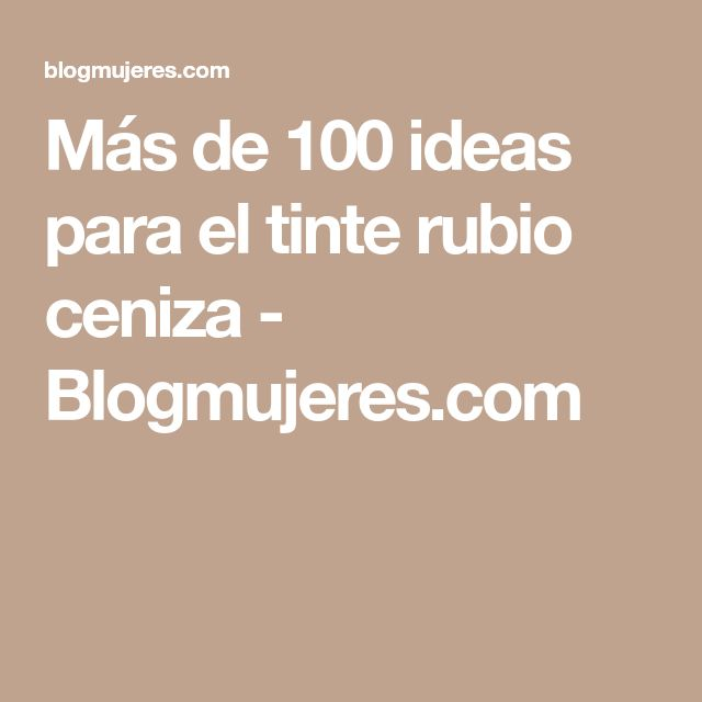 Más de 100 ideas para el tinte rubio ceniza - Blogmujeres.com