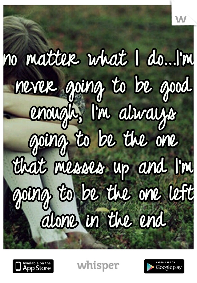 no matter what I do...I'm never going to be good enough, I'm always going to be the one that messes up and I'm going to be the one left alone in the end