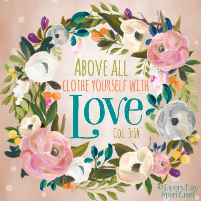 Clothe yourself with love ~ Colossians 3:14♥