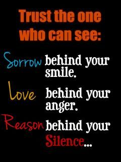 Trust the one who can see: #Sorrow behind your smile. #Love behind your anger #Reason behind your silence