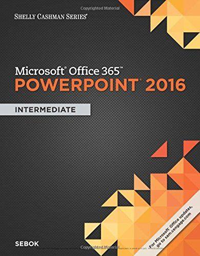 Shelly Cashman Series Microsoft Office 365 & PowerPoint 2016: Intermediate
