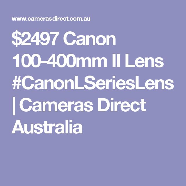 $2497 Canon 100-400mm II Lens #CanonLSeriesLens | Cameras Direct Australia