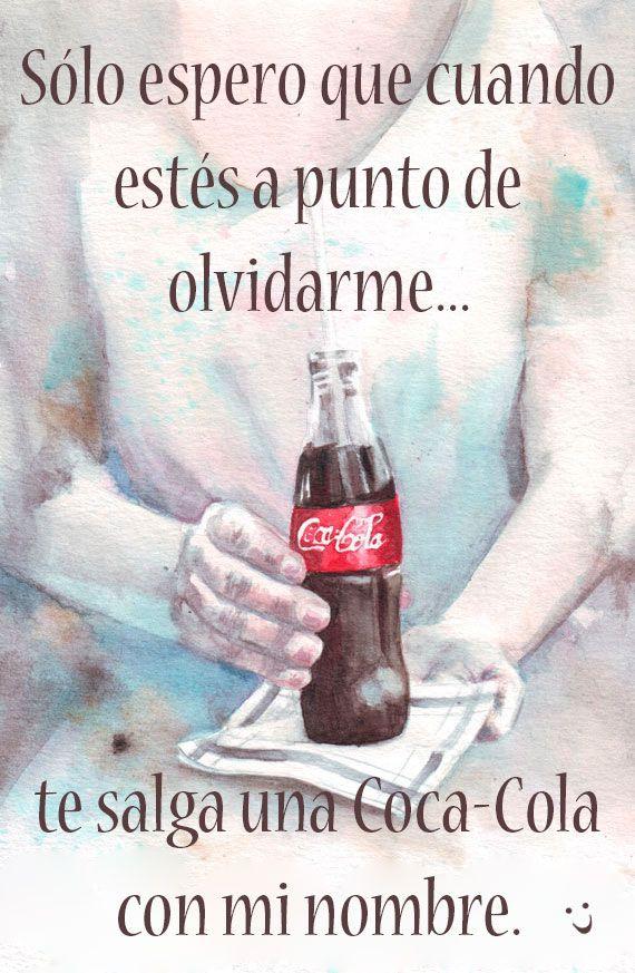 Sólo espero que cuando estés a punto de olvidarme... te salga una Coca-Cola con mi nombre.