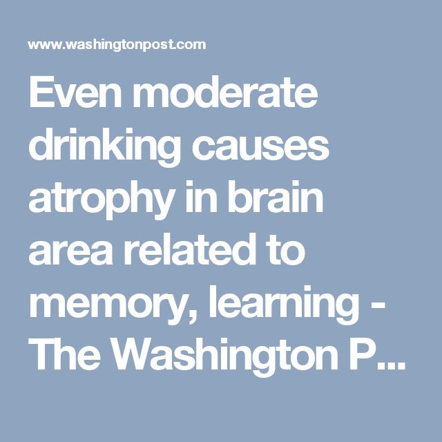 Even moderate drinking causes atrophy in brain area related to memory, learning - The Washington Post