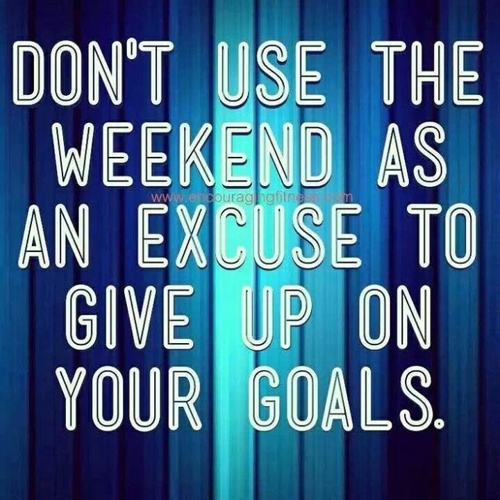 Inspirational Quotes Motivation: Don't Use The Weekend As An Excuse To Give Up On Your