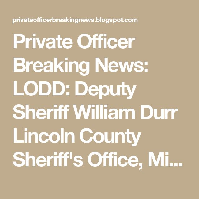 Private Officer Breaking News: LODD: Deputy Sheriff William Durr  Lincoln County Sheriff's Office, Mississippi End of Watch: Saturday, May 27, 2017  Bio & Incident Details Age: 36 Tour: 6 years Cause: Gunfire Weapon: Handgun Offender: Arrested