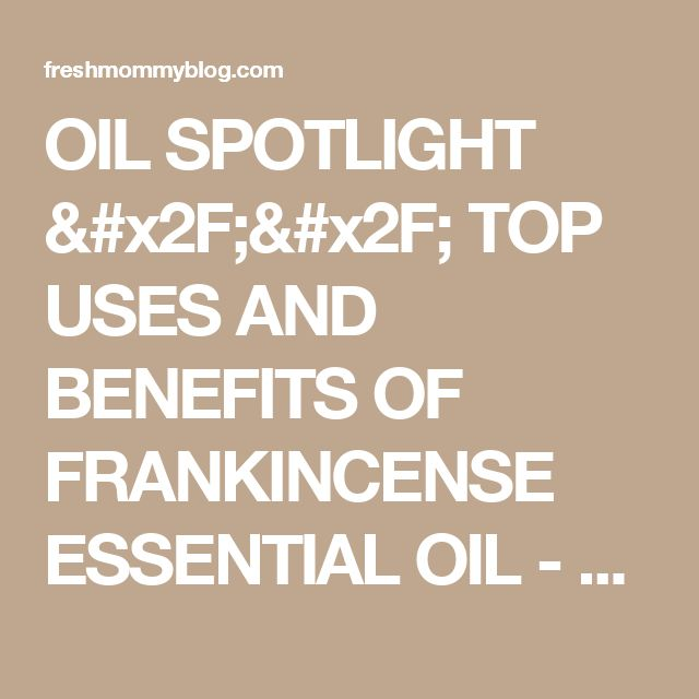 OIL SPOTLIGHT // TOP USES AND BENEFITS OF FRANKINCENSE ESSENTIAL OIL - Fresh Mommy Blog : Fresh Mommy Blog
