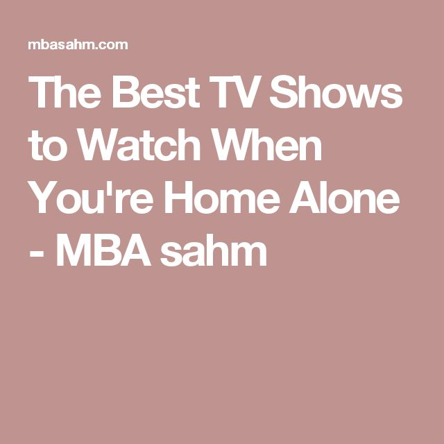 The Best TV Shows to Watch When You're Home Alone - MBA sahm