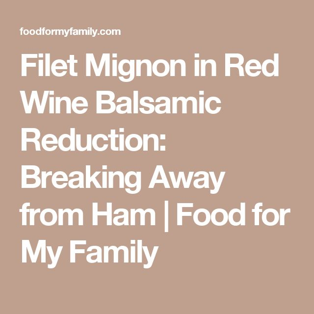 Filet Mignon in Red Wine Balsamic Reduction: Breaking Away from Ham | Food for My Family