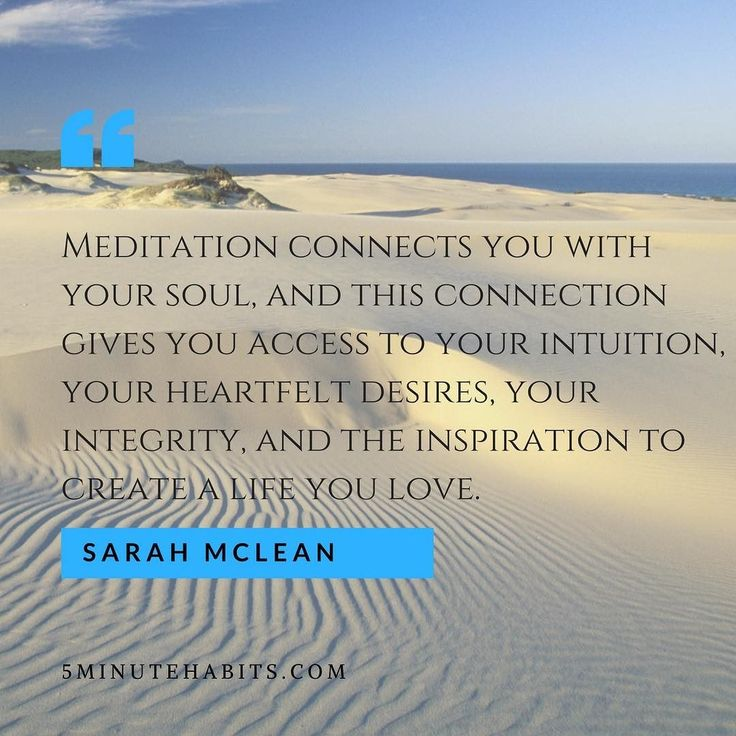 Meditation connects you with your soul and this connection gives you access to your intuition your heartfelt desires your integrity and the inspiration to create a life you love Sarah Mclean 5minutehabits.com #quote #meditation #lifeyoulove