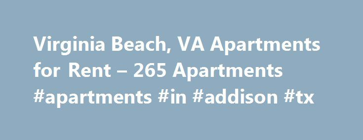 Virginia Beach, VA Apartments for Rent – 265 Apartments #apartments #in #addison #tx http://attorney.nef2.com/virginia-beach-va-apartments-for-rent-265-apartments-apartments-in-addison-tx/  #apartments in virginia beach # Apartments for Rent in Virginia Beach, VA Overview of Virginia Beach Virginia Beach's version of the classic sun and sand scene deserves high marks. Known for being a family-friendly resort area, this city manages to keep both costs down and spirits up-not an easy task…