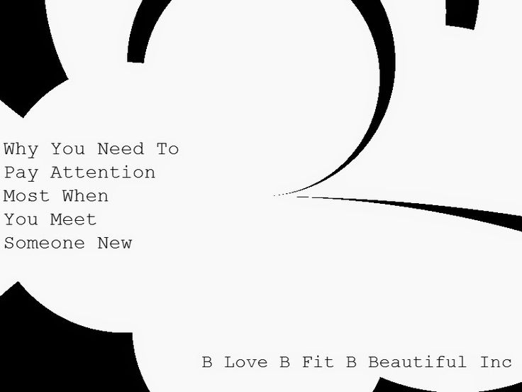 Why You Need To Pay Attention Most When You Just Meet Someone New   http://www.blovebfitbbeautiful.com/2015/02/b-fit-why-you-need-to-pay-attention.html