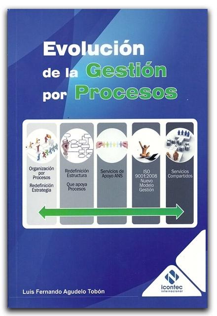 Evolución de la gestión por procesos – Luis Fernando Agudelo Tobón – ICONTEC    www.librosyeditores.com/tiendalemoine/administracion/1867-evolucion-de-la-gestion-por-procesos.html    Editores y distribuidores.
