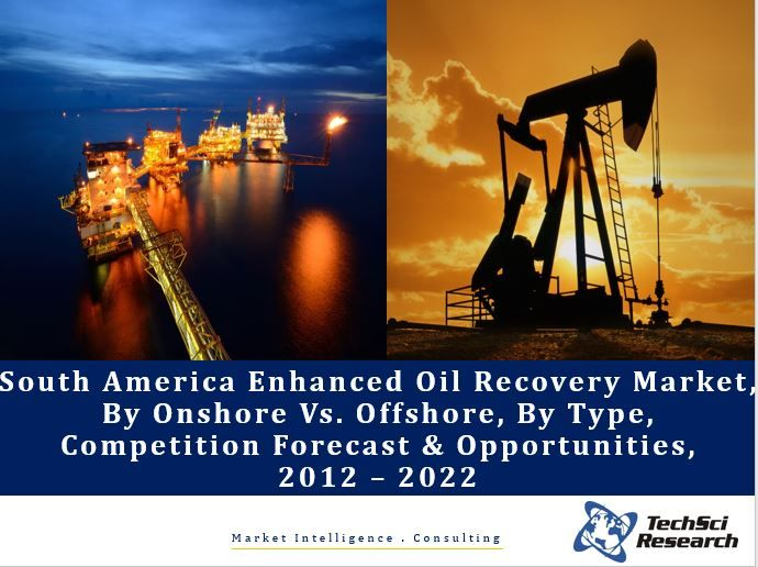 South America Enhanced Oil Recovery Market By Onshore Vs. Offshore, By Type (Thermal, Miscible Gas, Chemical & Others), Competition Forecast & Opportunities, 2012 – 2022