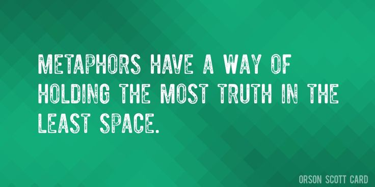 Quote by Orson Scott Card => Metaphors have a way of holding the most truth in the least space.
