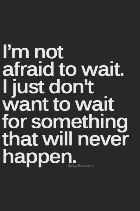 Exactly, i will wait for you bc you complete me.....but if you dont think i will be the one you reach for in time tell me now