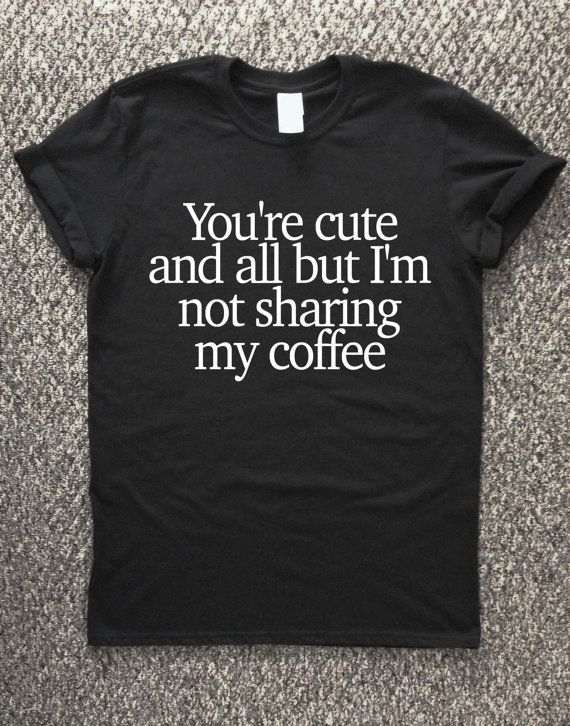 Coffee T shirt I'm not sharing my coffee t by TheWatermelonFactory